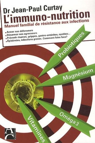 Jean-Paul Curtay - L'immuno-nutrition - Manuel familial de résistance aux infections.