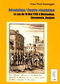 Jean-Paul Damaggio - Révolution/Contre-révolution - Le cas du 10 mai 1790 à Montauban, documents, analyse.