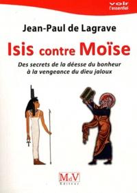 Jean-Paul de Lagrave - Isis contre Moïse - Des secrets de la déesse du bonheur à la vengeance du dieu jaloux.
