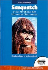 Jean-Paul Debenat - Sasquatch et le mystère des Hommes Sauvages - Cryptozoologie et mythologie(s) dans le Pacifique Nord-Ouest.