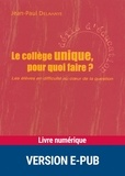 Jean-Paul Delahaye - Le collège unique, pour quoi faire ? - Les élèves en difficulté au coeur de la question.