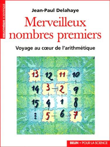 Jean-Paul Delahaye - Merveilleux nombres premiers - Voyage au coeur de l'arithmétique.
