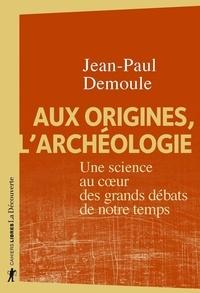 Jean-Paul Demoule - Cahiers libres  : Aux origines, l'archéologie - Une science au coeur des grands débats de notre temps.