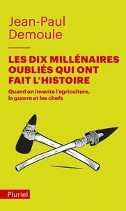 Jean-Paul Demoule - Les Dix Millénaires oubliés qui ont fait l'Histoire - Quand on inventa l'agriculture, la guerre et les chefs.