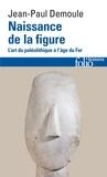 Jean-Paul Demoule - Naissance de la figure - L'art du paléolithique à l'âge du Fer.