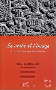 Jean-Paul Desgoutte - Le verbe et l'image - Essais de sémiotique audiovisuelle.