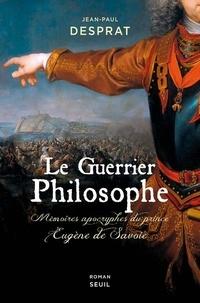 Jean-Paul Desprat - Le guerrier philosophe - Mémoires apocryphes du prince Eugène de Savoie (1663-1736).