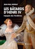 Jean-Paul Desprat - Les bâtards d'Henri IV - L'épopée des Vendômes 1594-1727.