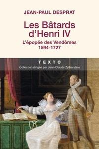 Jean-Paul Desprat - Les batards d'Henri IV - L'épopée des Vendômes 1594-1727.