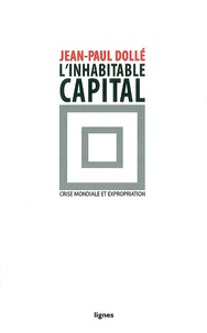 Jean-Paul Dollé - L'inhabitable capital - Crise mondiale et expropriation.