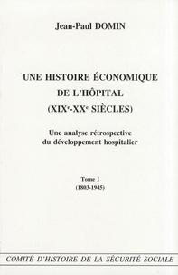 Jean-Paul Domin - Une histoire économique de l'hôpital (XIXe-XXe siècles) - Une analyse rétrospective du développement hospitalier Tome 1 (1803-1945).