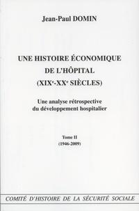 Jean-Paul Domin - Une histoire économique de l'hôpital (XIXe-XXe siècles) - Une analyse rétrospective du développement hospitalier Tome 2 (1946-2009).