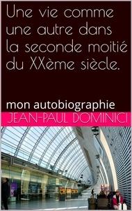 Jean-Paul Dominici - Une vie comme une autre dans la seconde moitié du XXème siècle.
