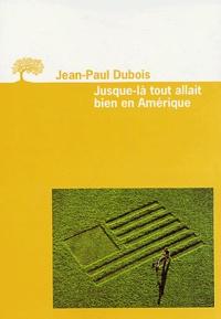 Jean-Paul Dubois - Jusque-là tout allait bien en Amérique.