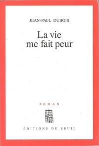 Jean-Paul Dubois - La vie me fait peur.