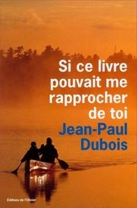 Jean-Paul Dubois - Si ce livre pouvait me rapprocher de toi.
