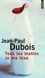 Jean-Paul Dubois - Tous les matins je me lève.