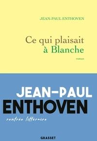 Jean-Paul Enthoven - Ce qui plaisait à Blanche.