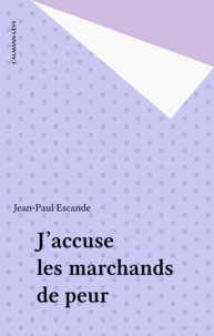Jean-Paul Escande - J'accuse les marchands de peur.