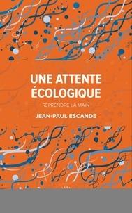 Jean-Paul Escande - Une attente écologique - Reprendre la main.