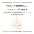 Jean-Paul Farré - Philharmonie... ni peau d'chien - Trois nouvelles fantaisistes sur nos classiques.