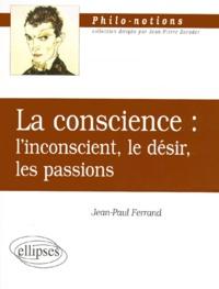Jean-Paul Ferrand - LA CONSCIENCE. - L'inconscient, le désir, les passions.