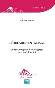 Jean-Paul Filiod - L'éducation en partage - Une sociologie anthropologique du travail éducatif.