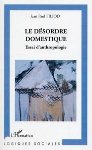 Jean-Paul Filiod - Le désordre domestique - Essai d'anthropologie.