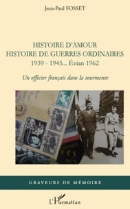 Jean-Paul Fosset - Histoire d'amour. Histoire de guerres ordinaires. 1939-1945...Evian 1962 - Un officier français dans la tourmente.