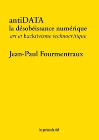 Jean-Paul Fourmentraux - antiDATA - La désobéissance numérique - Art et hacktivisme technocritique.