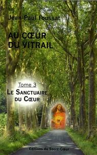 Jean-Paul Foussat - Au coeur du vitrail - Tome 3, Le sanctuaire du coeur.