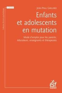 Jean-Paul Gaillard - Enfants et adolescents en mutation - Mode d'emploi pour les parents, éducateurs, enseignants et thérapeutes.