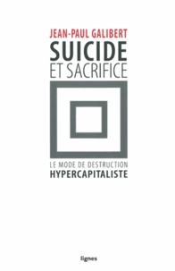 Jean-Paul Galibert - Suicide & sacrifice - Le mode de destruction hypercapitaliste.