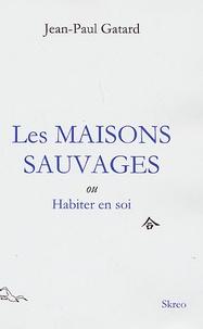Jean-Paul Gatard - Les Maisons Sauvages - Ou Habiter en soi.