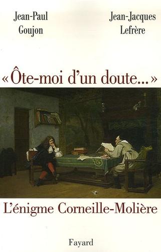 """Jean-Paul Goujon et Jean-Jacques Lefrère - """"Ôte-moi d'un doute..."""" - L'énigme Corneille-Molière."""