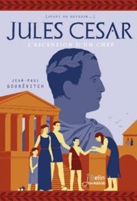 Jean-Paul Gourévitch - Jules César - L'ascension d'un chef.