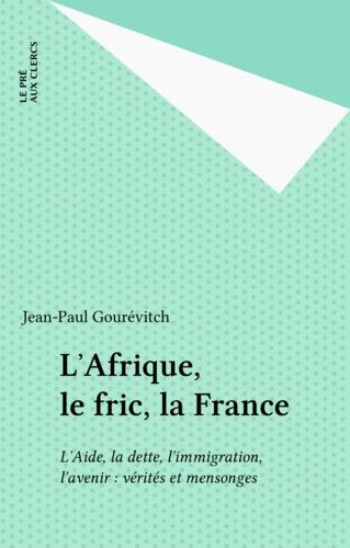 L'Afrique, le fric, la France. L'aide, la dette, l'immigration, l'avenir : vérités et mensonges