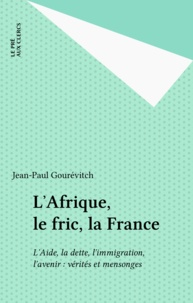 Jean-Paul Gourévitch - L'Afrique, le fric, la France - L'aide, la dette, l'immigration, l'avenir : vérités et mensonges.