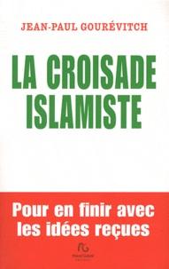 Jean-Paul Gourévitch - La croisade islamiste - Pour en finir avec les idées reçues.