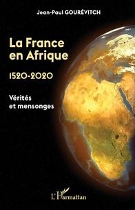 Jean-Paul Gourévitch - La France en Afrique 1520-2020 - Vérités et mensonges.