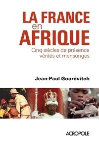 Jean-Paul Gourévitch - La France en Afrique - Cinq siècles de présence : vérités et mensonges.