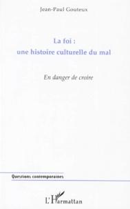 LA FOI : UNE HISTOIRE CULTURELLE DU MAL. En danger de croire - Jean-Paul Gouteux |