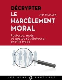 Jean-Paul Guedj - Décrypter le harcèlement moral - Postures, mots et gestes révélateurs, profils types.
