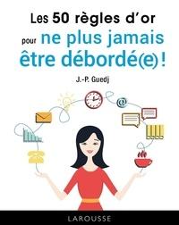 Jean-Paul Guedj - Les 50 règles d'or pour ne plus jamais être débordé(e) !.