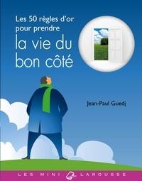 Jean-Paul Guedj - Les 50 règles d'or pour prendre la vie du bon côté.