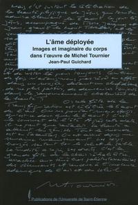 Jean-Paul Guichard - L'âme déployée - Images et imaginaires du corps dans l'oeuvre de Michel Tournier.