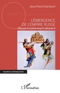 Jean-Paul Guichard - L'émergence de l'empire russe - L'Europe byzantine jusqu'à Catherine II.