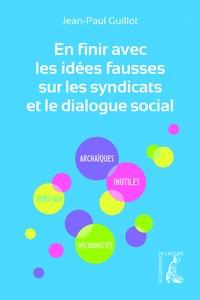 Jean-Paul Guillot - En finir avec les idées fausses sur les syndicats et le dialogue social.