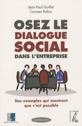 Jean-Paul Guillot et Carmen Rubia - Oser le dialogue social dans l'entreprise - Des exemples qui montrent que c'est possible.