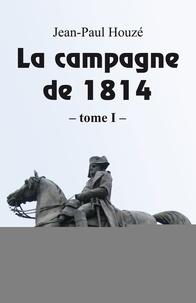 Jean-Paul Houzé - La campagne de 1814.
